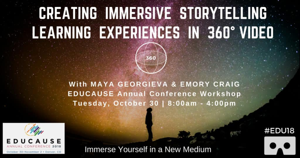 Creating Immersive Storytelling and Learning Experiences in 360° Video - a full-day Preconference Workshop at EDUCAUSE 2018.